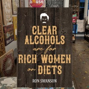 clear alcohols are for rich women on diets ron swanson funny wood sign